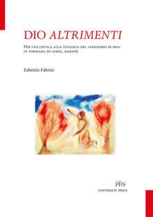Dio altrimenti. Per una critica alla teologia del «desiderio di Dio» in Tommaso, De Lubac, Rahner - Fabrizio Fabrizi - copertina