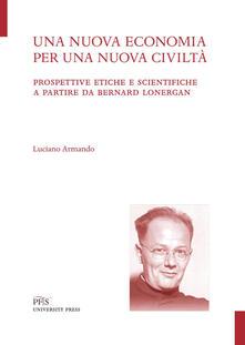 Una nuova economia per una nuova civiltà. Prospettive etiche e scientifiche a partire da Bernard Lonergan - Luciano Armando - copertina