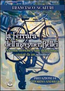 La Ferrara dell'ingegner Bellei. Vicende storiche e fatti straordinari vissuti da un sensitivo - Francesco Scafuri - copertina
