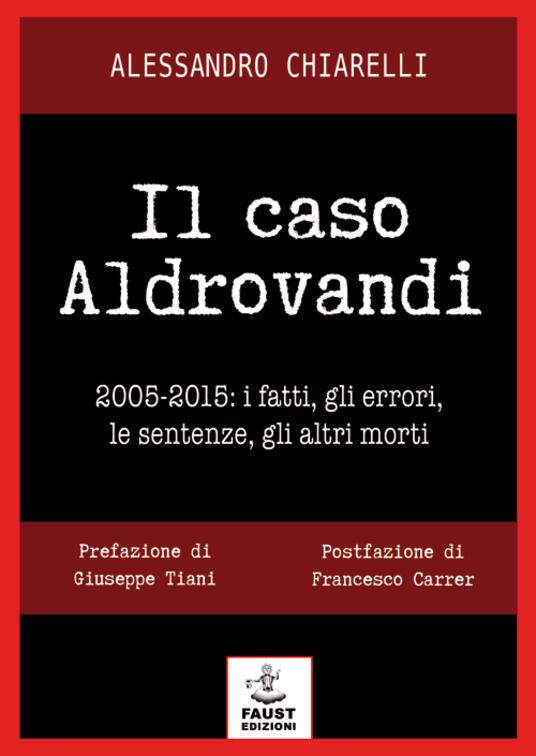 Il caso Aldrovandi. 2005-2015. I fatti, gli errori, le sentenze, gli altri morti - Alessandro Chiarelli - copertina