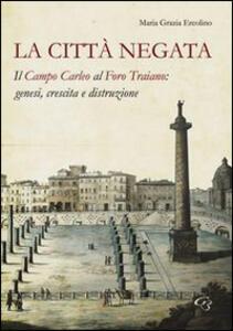 La città negata. Il campo Carleo al foro di Traiano. Genesi, crescita, distruzione