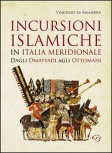Incursioni islamiche in Italia Meridionale. Dagli Omayyadi agli ottomani - Vincenzo La Salandra - copertina