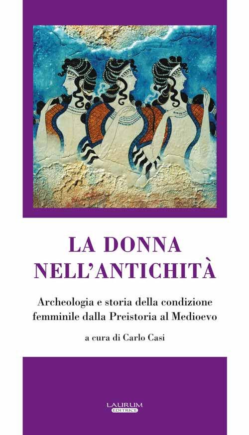 La donna nell'antichità. Archeologia e storia della condizione femminile dalla preistoria al Medioevo