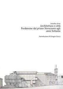 Architettura e città. Pordenone dal primo Novecento agli anni Settanta