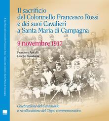 Il sacrificio del Colonnello Francesco Rossi e dei suoi Cavalieri a Santa Maria di Campagna. 9 novembre 1917 - Francesco Apicella,Giorgio Fossaluzza - copertina
