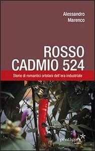 Rosso Cadmio 524. Storie di romantici ortolani dell'era industriale