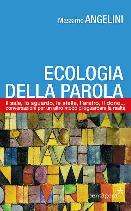 Ecologia della parola. Il sale, lo sguardo, le stelle, l'aratro, il dono... per un altro modo di sguardare la realtà - Massimo Angelini - copertina