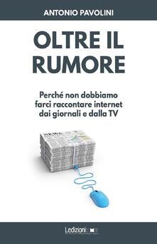Oltre il rumore. Perché non dobbiamo farci raccontare internet dai giornali e dalla TV - Antonio Pavolini - ebook