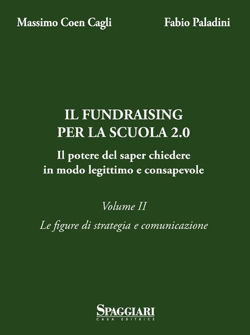 Il Fundraising per la scuola 2.0. Il potere del saper chiedere in modo legittimo e consapevole. Vol. 2: Le figure di strategia e comunicazione.