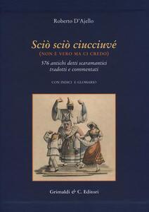 Scio' scio' ciucciuve' (non è vero ma ci credo). 576 antichi detti scaramantici tradotti e commentati