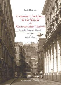 Il quartiere borbonico di via Morelli e la Caserma della Vittoria (La storia, il palazzo, gli arredi). Ediz. illustrata