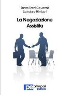 La negoziazione assistita - Enrico Sirotti Gaudenzi,Salvatore Primiceri - copertina