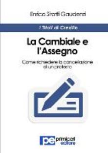 La cambiale e l'assegno. Come richiedere la cancellazione di un protesto - Enrico Sirotti Gaudenzi - copertina