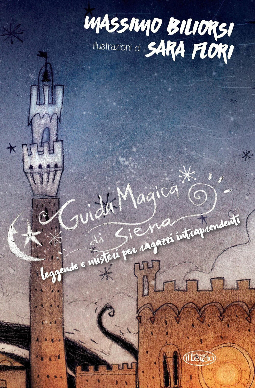 Guida magica di Siena. Leggende e misteri per ragazzi intraprendenti