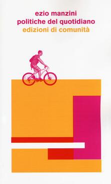 Politiche del quotidiano. Progetti di vita che cambiano il mondo - Ezio Manzini - copertina