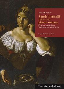 Angelo Caroselli (1585-1652), pittore romano. Copista, pasticheur, restauratore, conoscitore. Ediz. illustrata