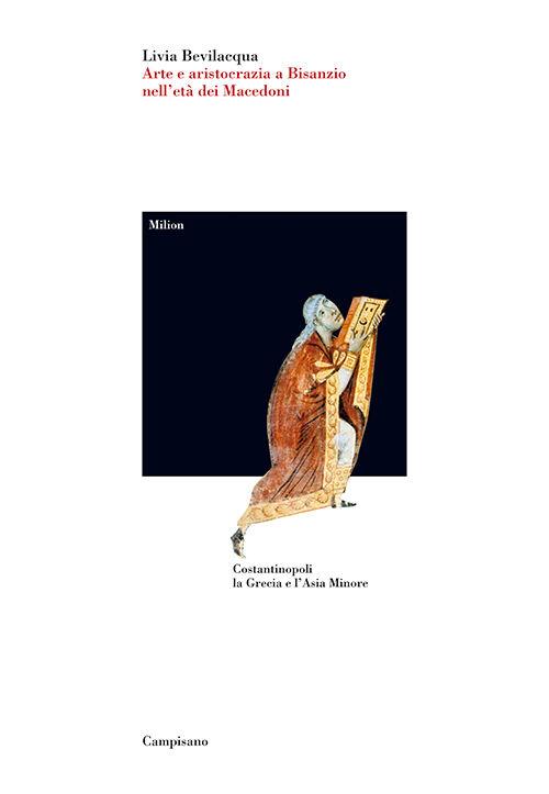 Arte e aristocrazia a Bisanzio nell'età dei Macedoni. Costantinopoli, la Grecia e l'Asia Minore