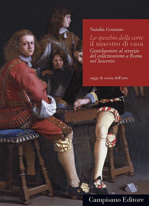 Lo specchio della corte il maestro di casa. Gentiluomini al servizio del collezionismo a Roma nel Seicento