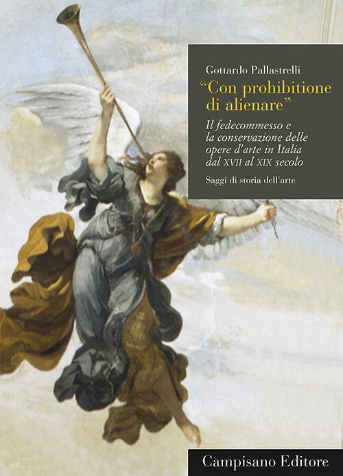 Con prohibitione di alienare. Il fedecommesso e la conservazione delle opere d'arte in Italia dal XVII al XIX secolo