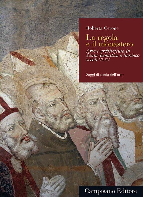 La regola e il monastero. Arte e architettura in Santa Scolastica a Subiaco secoli VI-XV