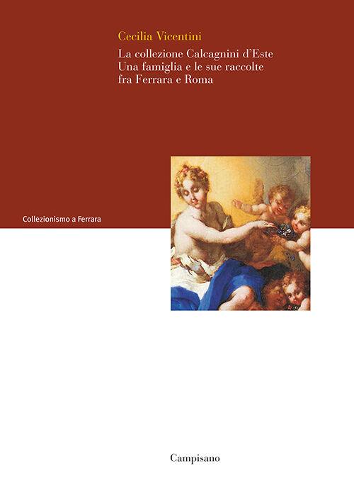 La collezione Calcagnini d'Este. Una famiglia e le sue raccolte fra Ferrara e Roma