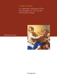 La La collezione Calcagnini d'Este. Una famiglia e le sue raccolte fra Ferrara e Roma - Vicentini Cecilia - wuz.it