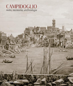 Campidoglio. Mito, memoria, archeologia. Ediz. illustrata