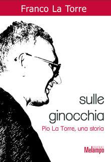 Sulle ginocchia. Pio La Torre, una storia - Franco La Torre - ebook