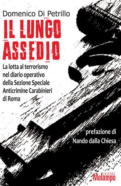 Il Lungo Assedio La Lotta Al Terrorismo Nel Diario Operativo Della Sezione Speciale Anticrimine Carabinieri Di Roma Domenico Di Petrillo Libro Melampo Ibs