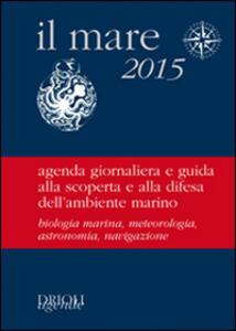 Il mare 2015. Agenda giornaliera e guida alla scoperta e alla difesa dell'ambiente marino