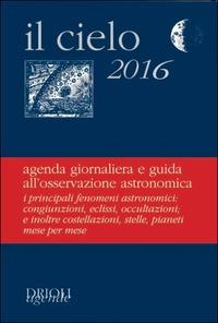 Il cielo 2016. Agenda giornaliera e guida all'osservazione astronomica