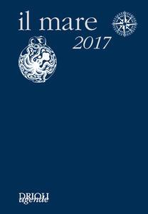 Il mare 2017. Agenda giornaliera e guida alla scoperta e alla difesa dell'ambiente marino