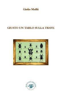 Giusto un tarlo sulla trave - Giulio Maffii - copertina