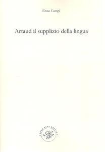 Artaud il supplizio della lingua. Viaggio nel contorto e molteplice pianeta artaudiano