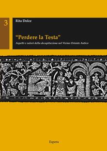 «Perdere la testa». Aspetti e valori della decapitazione nel Vicino Oriente antico.pdf