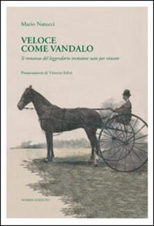 Veloce come Vandalo. Il romanzo del leggendario trottatore nato per vincere - Mario Natucci - copertina