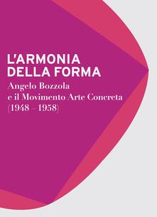 L' armonia della forma. Angelo Bozzola e il movimento arte concreta (1948-1958). Catalogo della mostra (Legnano, 28 novembre 2015-21 febbraio 2016) - copertina
