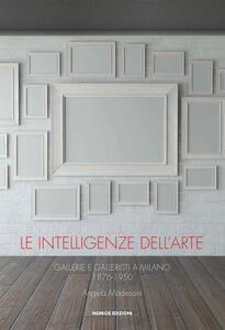 Le intelligenze dell'arte. Gallerie e galleristi a Milano 1876-1950