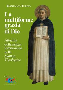 Libro La multiforme grazia di Dio. Attualità della sintesi tommasiana nella «Summa Theologiae» Domenico Tubito