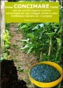 Come concimare l'orto. Uso dei concimi organici e chimici con la ricetta per ogni ortaggio, anche in vaso