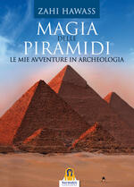 Magia delle piramidi. Le mie avventure in archeologia