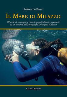 Il mare di Milazzo. 50 anni di immagini e ricordi magistralmente raccontati da un pioniere della fotografia subacquea siciliana. Ediz. illustrata.pdf