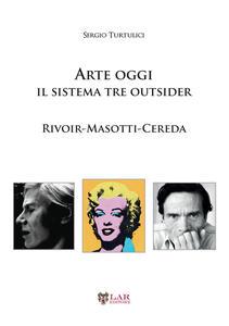 Arte oggi. Il sistema tre outsider. Rivoir, Masotti, Cereda