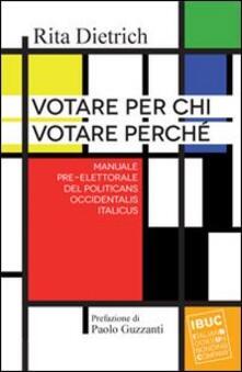 Votare per chi votare perché. Manuale pre-elettorale del politicans occidentalis italicus - Rita Dietrich - copertina