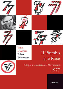 Il piombo e le rose. Utopia e creatività del Movimento 1977 - Tano D'Amico,Pablo Echaurren - copertina