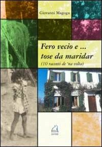 Fero vecio e... tose da maridar (10 racconti de 'na volta) - Magoga Giovanni - wuz.it