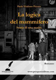 La logica del mammifero. Storia di una madre - Paolo Vitaliano Pizzato - ebook