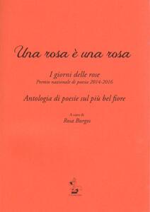 Una rosa è una rosa. I giorni delle rose. Premio nazionale di poesia 2014-2016. Antologia di poesie sul più bel fiore