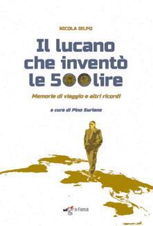 Il lucano che inventò le 500 lire. Memorie di viaggio e altri ricordi - Nicola Ielpo - copertina