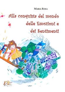 Alla conquista del mondo delle emozioni e dei sentimenti - Maria Rosa - copertina